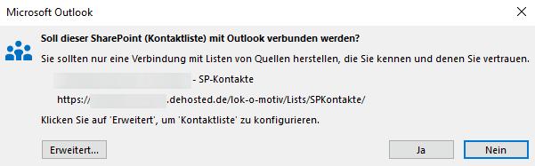 Computergenerierter Alternativtext:Microsoft Outlook Soll dieser SharePoint (Kontaktliste) mit Outlook verbunden werden? Sie sollten nur eine Verbindung mit Listen von Quellen herstellen, die Sie kennen und denen Sie vertrauen. https:' - SP-Kontakte dehosted. Nein Klicken Sie auf 'Erweitert', um 'Kontaktliste' zu konfigurieren. Erweitert...